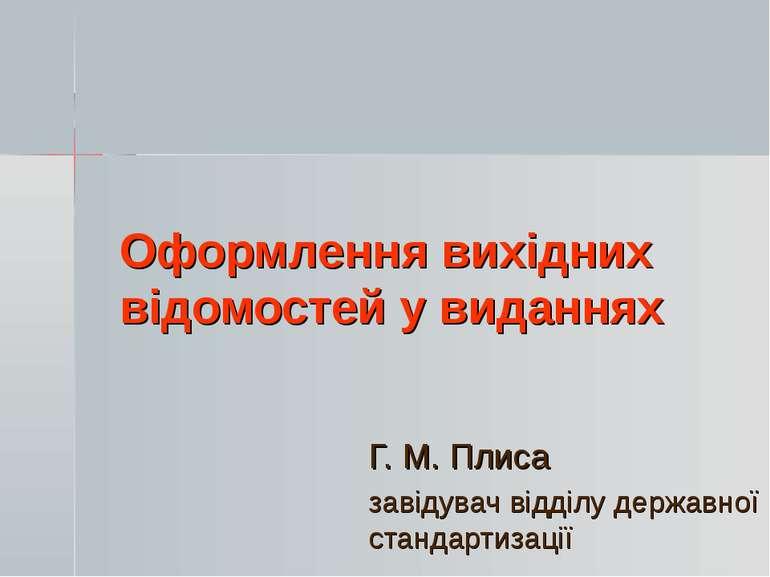 Оформлення вихідних відомостей у виданнях Г. М. Плиса завідувач відділу держа...