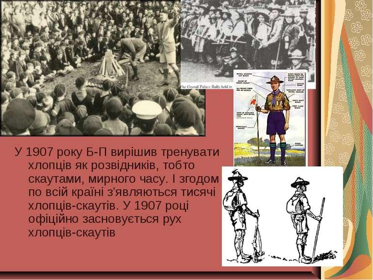 У 1907 року Б-П вирішив тренувати хлопців як розвідників, тобто скаутами, мир...