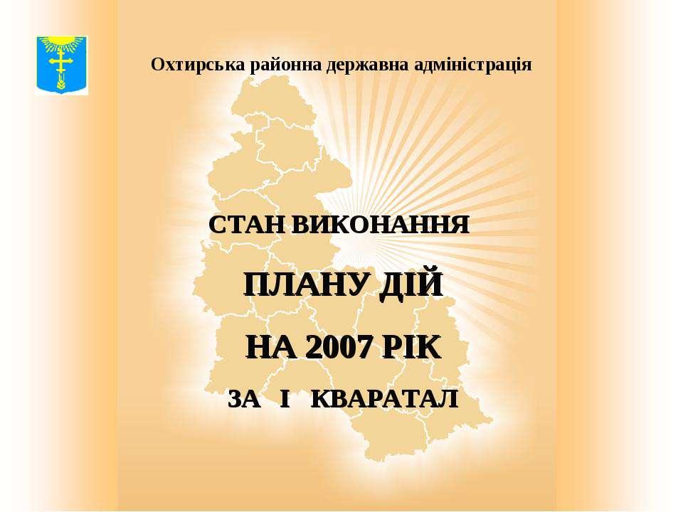 Охтирська районна державна адміністрація СТАН ВИКОНАННЯ ПЛАНУ ДІЙ НА 2007 РІК...