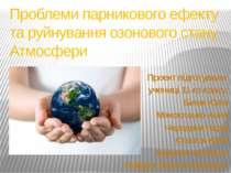 Проблеми парникового ефекту та руйнування озонового стану Атмосфери Проект пі...