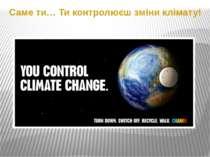 Саме ти… Ти контролюєш зміни клімату!