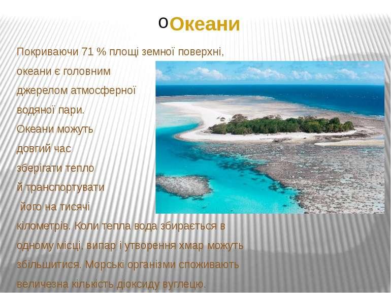 Океани Покриваючи 71 % площі земної поверхні, океани є головним джерелом атмо...