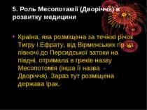 5. Роль Месопотамiї (Дворiччя) в розвитку медицини Країна, яка розмiщена за т...