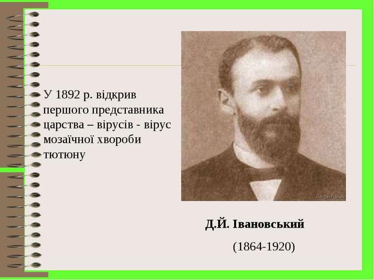 Д.Й. Івановський (1864-1920) У 1892 р. відкрив першого представника царства –...