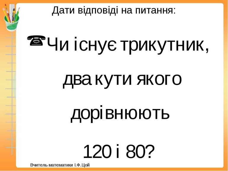 Дати відповіді на питання: Чи існує трикутник, два кути якого дорівнюють 120 ...