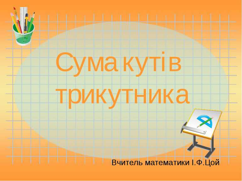 Сума кутів трикутника Вчитель математики І.Ф.Цой