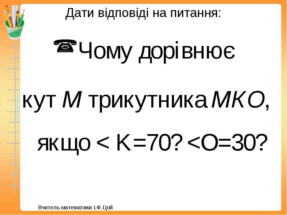 Дати відповіді на питання: Чому дорівнює кут М трикутника МКО, якщо < K=70?