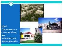 Нині Лисичанськ – сучасне місто, яке розвивається прямо на очах.