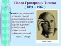 Павло Григорович Тичина ( 1891 – 1967 ) Тичина – це шукання й шукання, праця ...