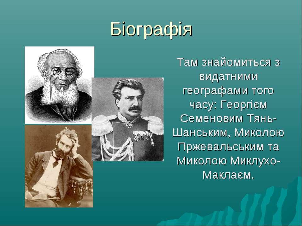 Біографія Там знайомиться з видатними географами того часу: Георгієм Семенови...