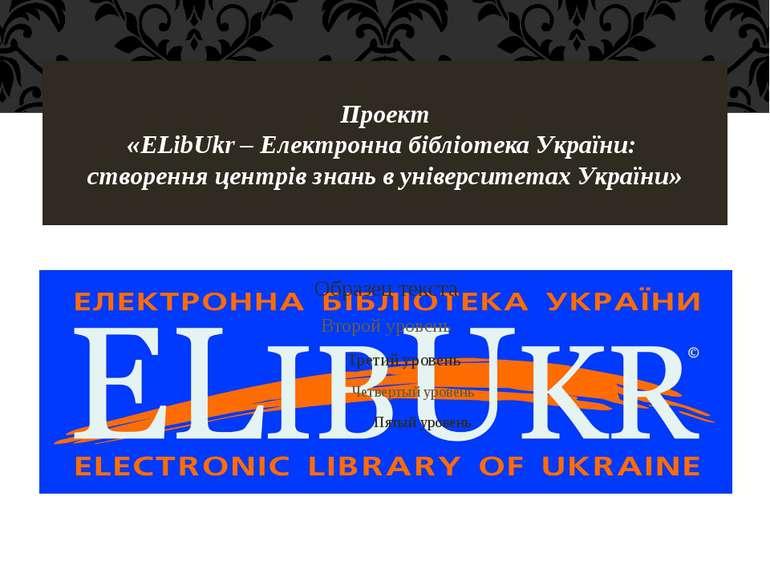 Проект «ELibUkr – Електронна бібліотека України: створення центрів знань в ун...