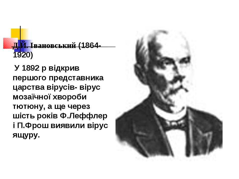 Д.Й. Івановський (1864-1920) У 1892 р відкрив першого представника царства ві...