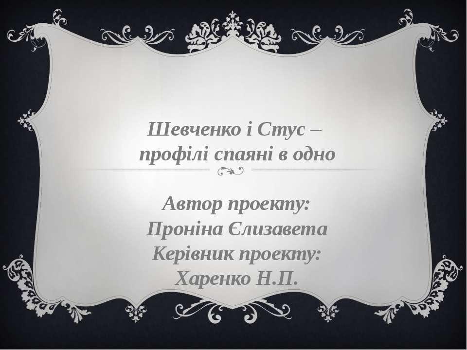 Шевченко і Стус – профілі спаяні в одно Автор проекту: Проніна Єлизавета Кері...