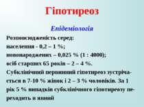 Гіпотиреоз Епідеміологія Розповсюдженість серед: населення - 0,2 – 1 %; новон...