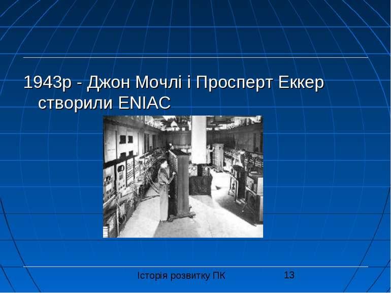 1943р - Джон Мочлі і Просперт Еккер створили ENIAC Історія розвитку ПК
