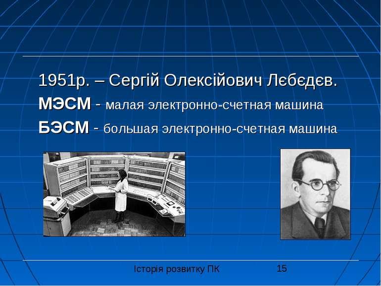1951р. – Сергій Олексійович Лєбєдєв. МЭСМ - малая электронно-счетная машина Б...