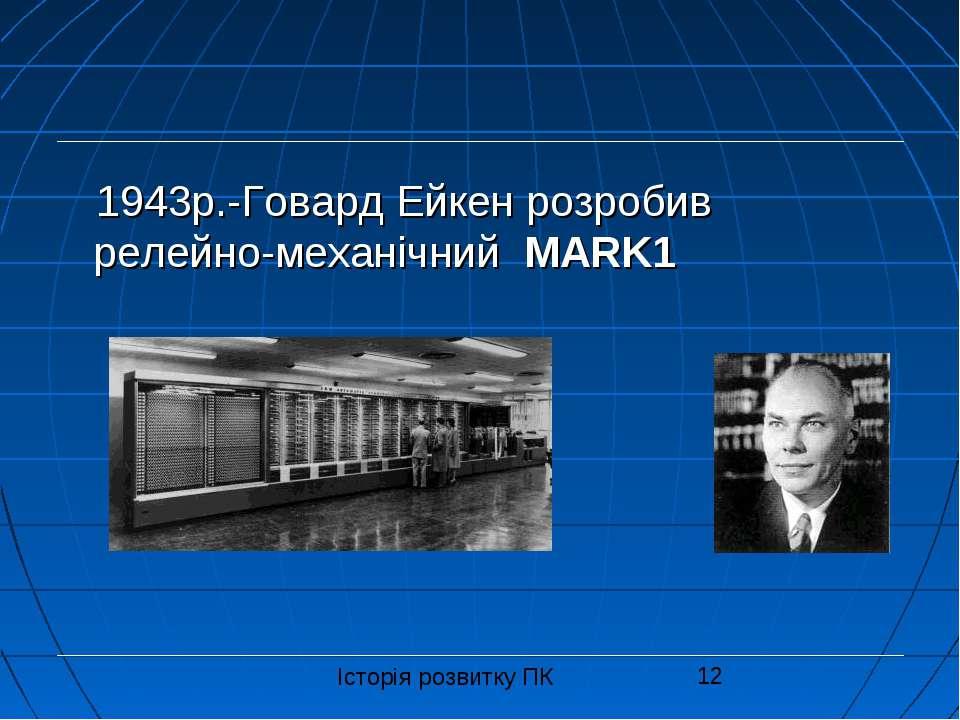 1943р.-Говард Ейкен розробив релейно-механічний MARK1 Історія розвитку ПК