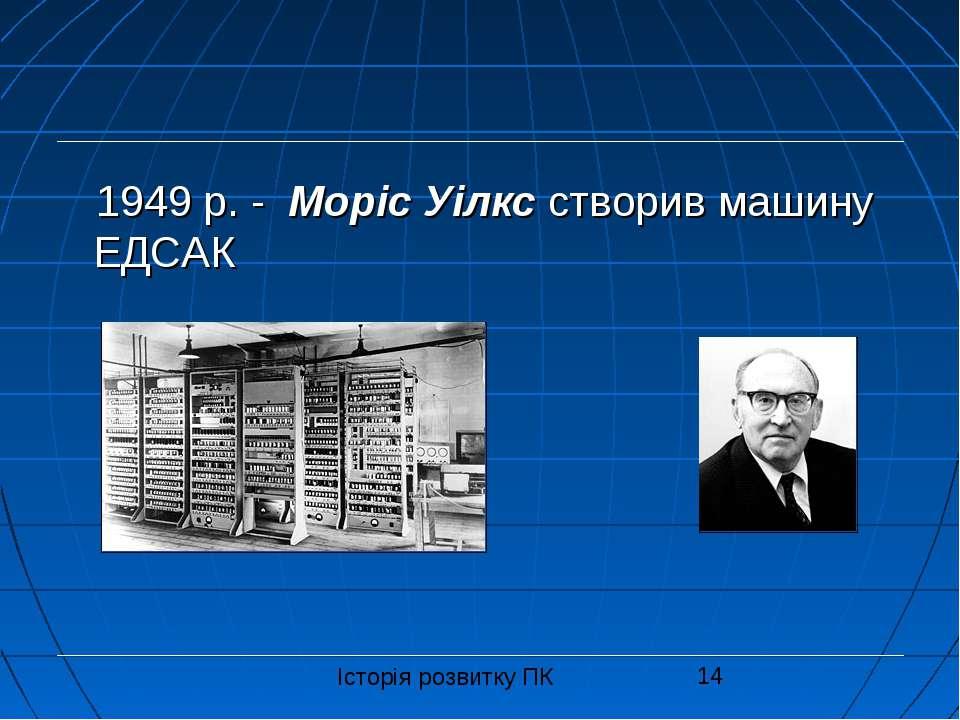 1949 р. - Моріс Уілкс створив машину ЕДСАК Історія розвитку ПК