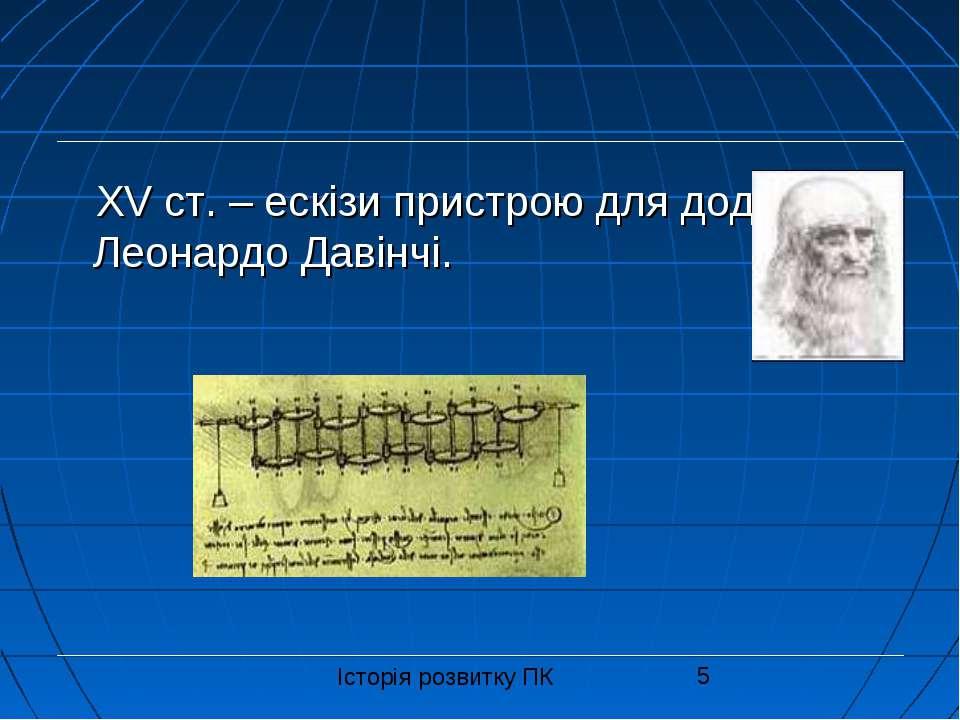 XV ст. – ескізи пристрою для додавання Леонардо Давінчі. Історія розвитку ПК