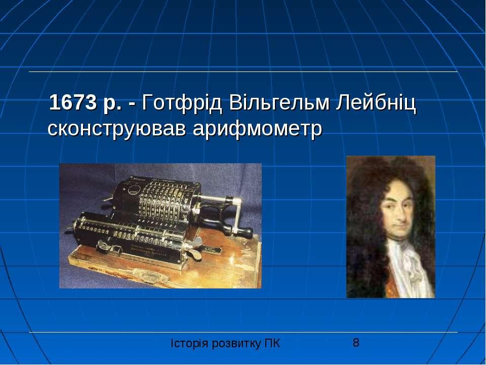 1673 р. - Готфрід Вільгельм Лейбніц сконструював арифмометр Історія розвитку ПК