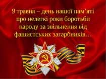 9 травня – день нашої пам'яті про нелегкі роки боротьби народу за звільнення ...