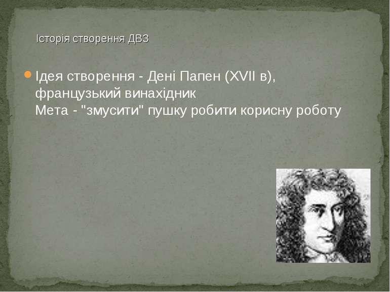 """Ідеястворення -ДеніПапен(XVIIв), французькийвинахідник Мета- """"змусити""""..."""