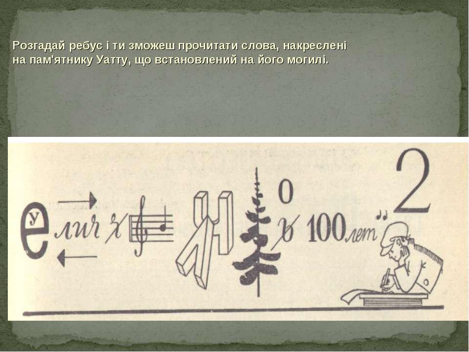 Розгадай ребус і ти зможеш прочитати слова, накреслені на пам'ятнику Уатту, щ...
