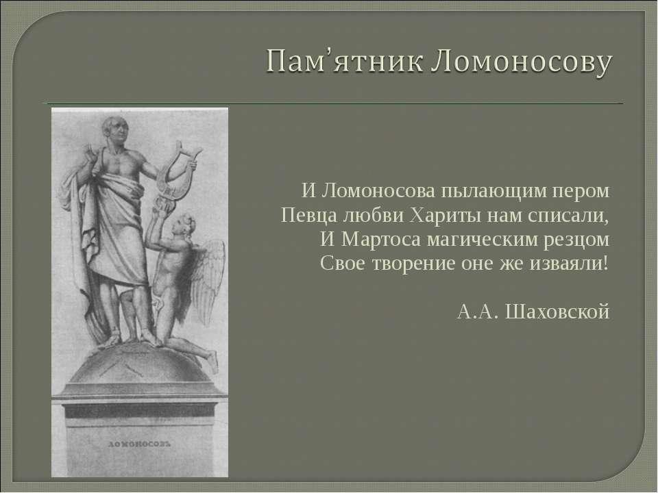И Ломоносова пылающим пером Певца любви Хариты нам списали, И Мартоса магичес...