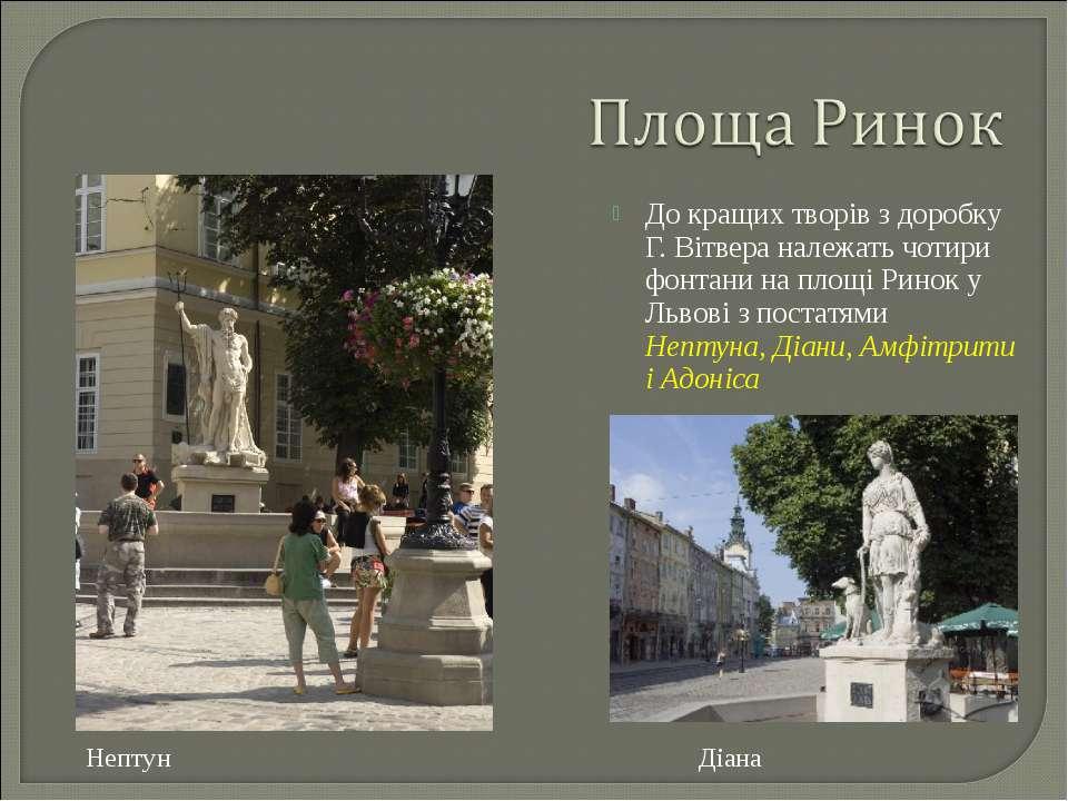 До кращих творів з доробку Г. Вітвера належать чотири фонтани на площі Ринок ...