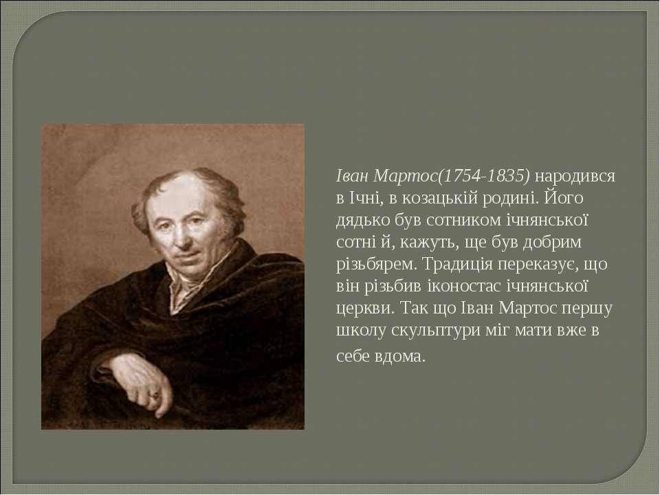 Іван Мартос(1754-1835) народився в Ічні, в козацькій родині. Його дядько був ...