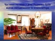 Частими гостями у домі Рудченка були відомі письменники та композитори