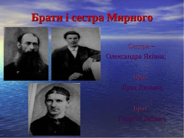 Брати і сестра Мирного Сестра – Олександра Яківна; Брат Лука Якович; Брат Гео...