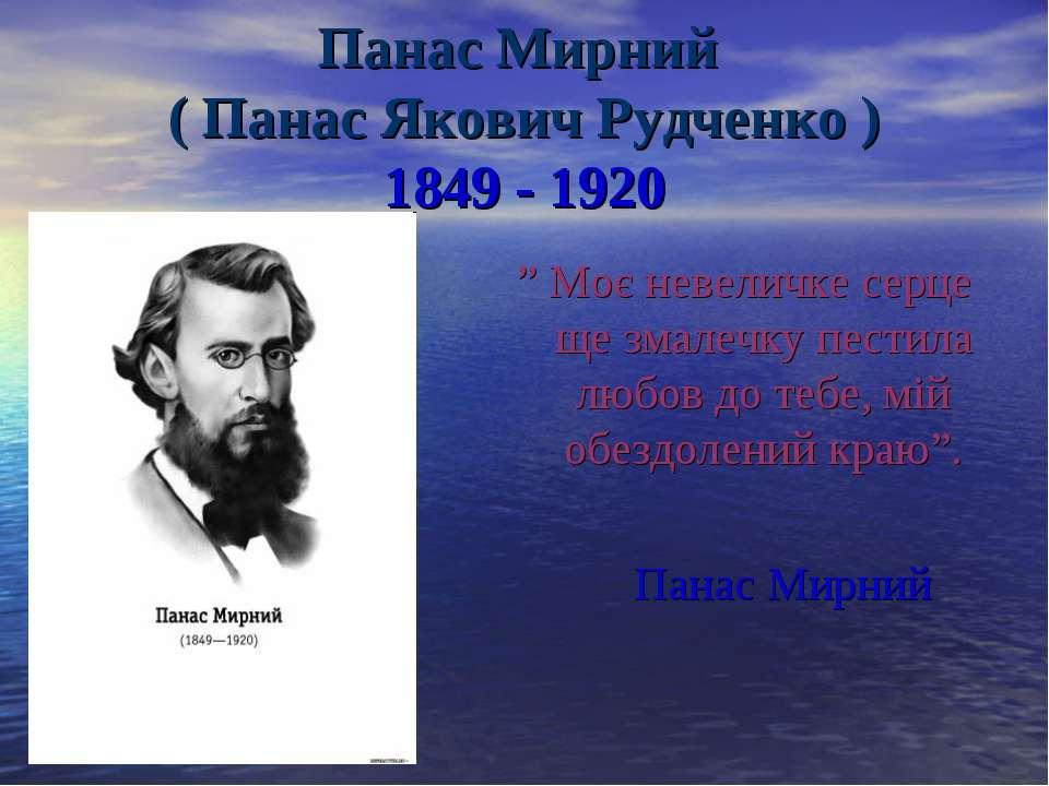 """Панас Мирний ( Панас Якович Рудченко ) 1849 - 1920 """" Моє невеличке серце ще з..."""
