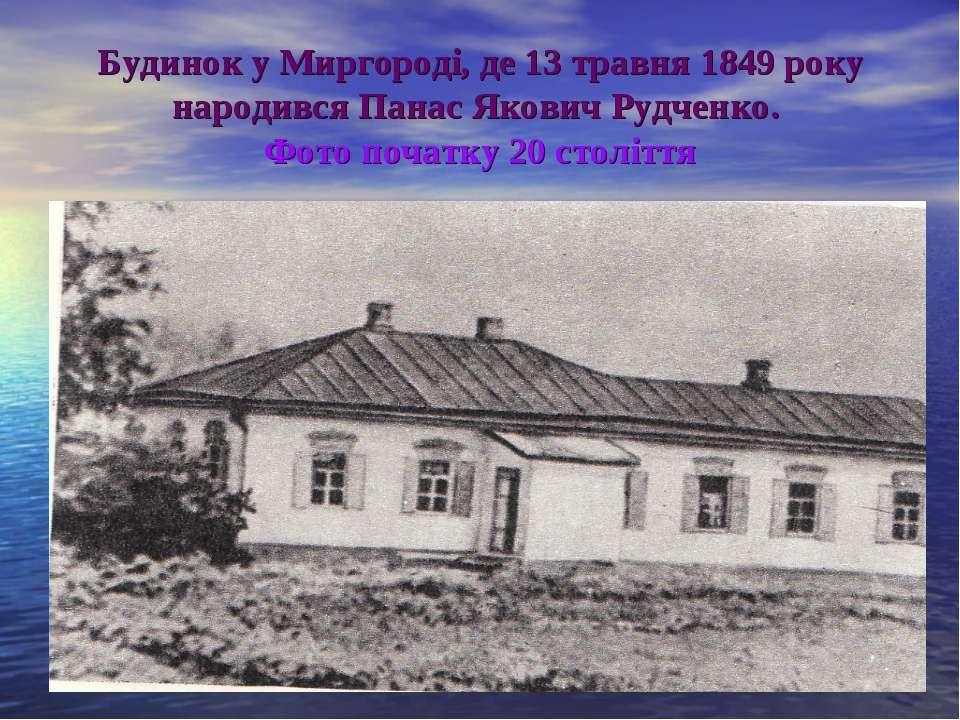 Будинок у Миргороді, де 13 травня 1849 року народився Панас Якович Рудченко. ...