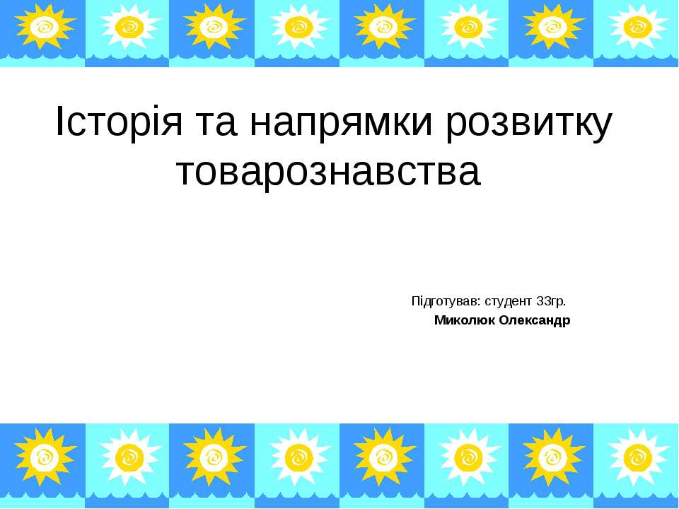 Історія та напрямки розвитку товарознавства Підготував: студент 33гр. Миколюк...