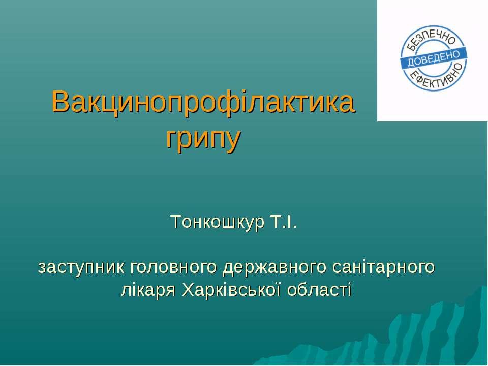 Вакцинопрофілактика грипу Тонкошкур Т.І. заступник головного державного саніт...