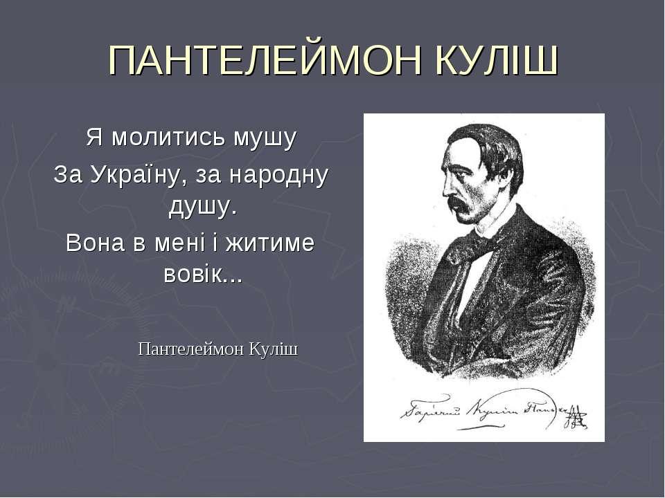 ПАНТЕЛЕЙМОН КУЛІШ Я молитись мушу За Україну, за народну душу. Вона в мені і ...