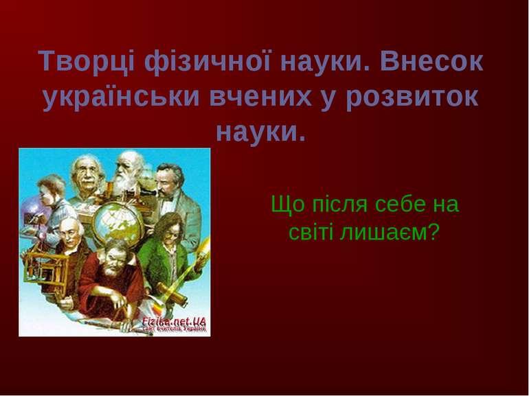 Творці фізичної науки. Внесок українськи вчених у розвиток науки. Що після се...