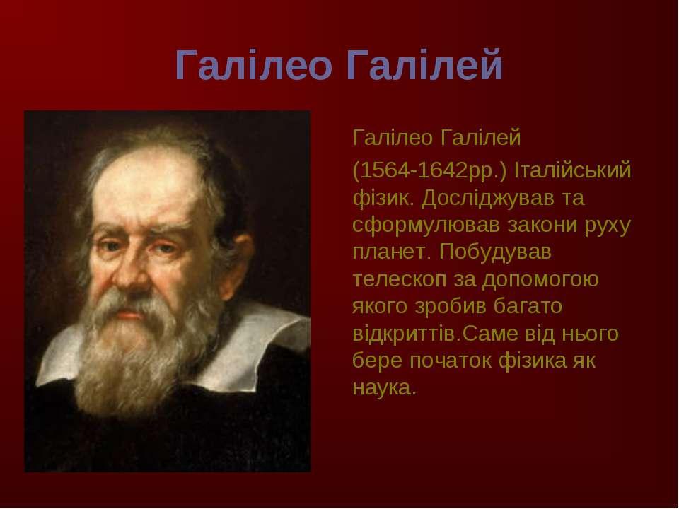 Галілео Галілей Галілео Галілей (1564-1642рр.) Італійський фізик. Досліджував...