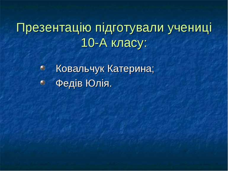 Презентацію підготували учениці 10-А класу: Ковальчук Катерина; Федів Юлія.