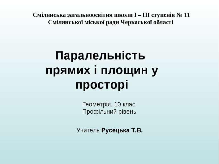 Паралельність прямих і площин у просторі Смілянська загальноосвітня школи І –...