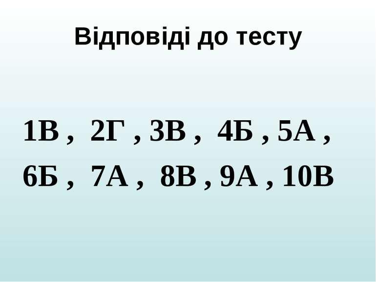 Відповіді до тесту 1В , 2Г , 3В , 4Б , 5А , 6Б , 7А , 8В , 9А , 10В