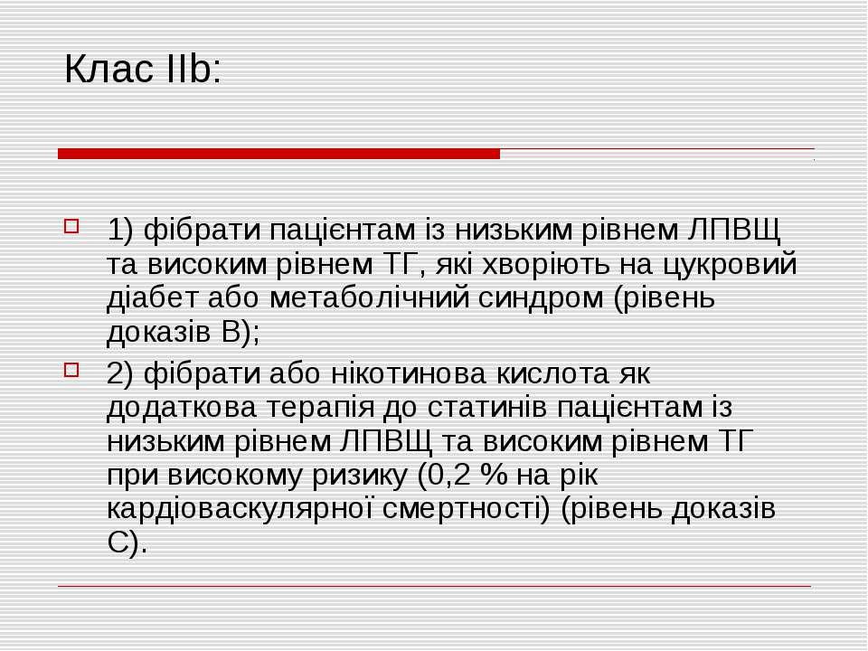Клас IIb: 1) фібрати пацієнтам із низьким рівнем ЛПВЩ та високим рівнем ТГ, я...