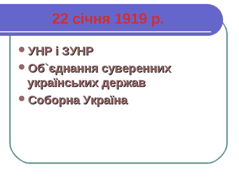 22 січня 1919 р. УНР і ЗУНР Об`єднання суверенних українських держав Соборна ...