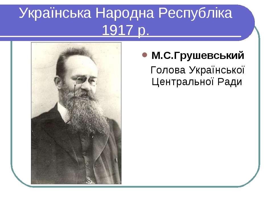 Українська Народна Республіка 1917 р. М.С.Грушевський Голова Української Цент...