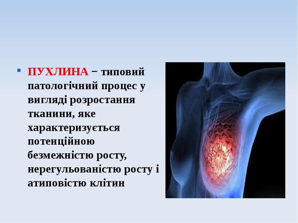 ПУХЛИНА − типовий патологічний процес у вигляді розростання тканини, яке хара...