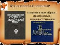 Фразеологічні словники словники, в яких зібрано фразеологізми і пояснено їх з...