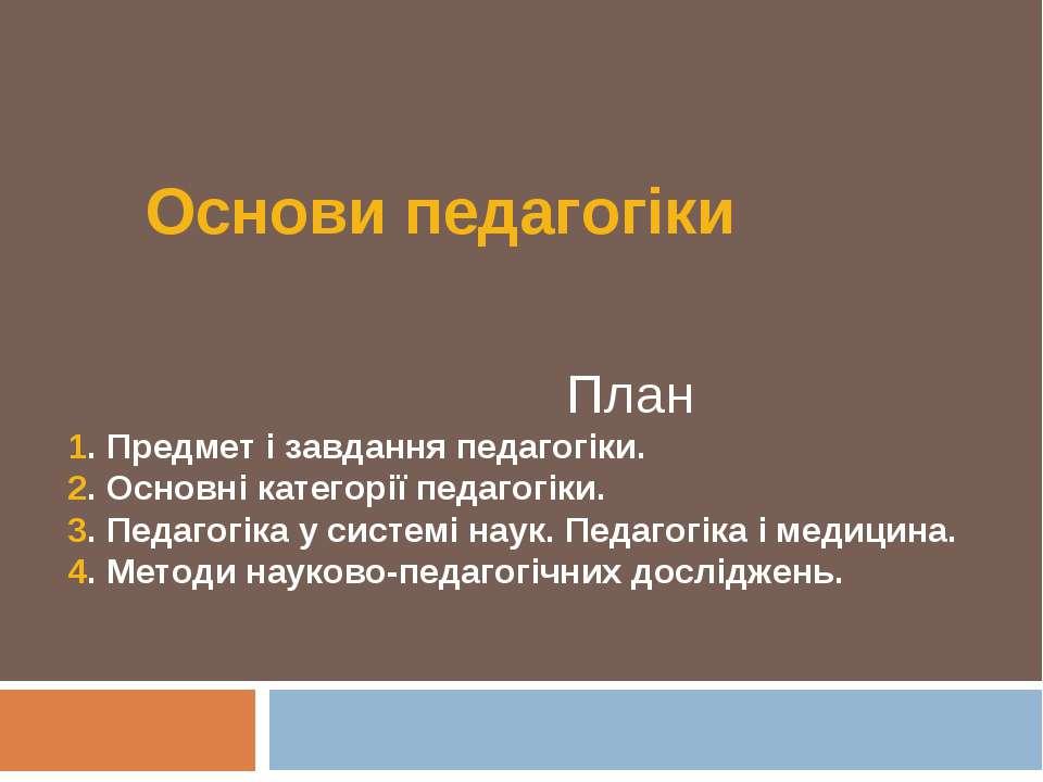 Основи педагогіки План 1. Предмет і завдання педагогіки. 2. Основні категорії...
