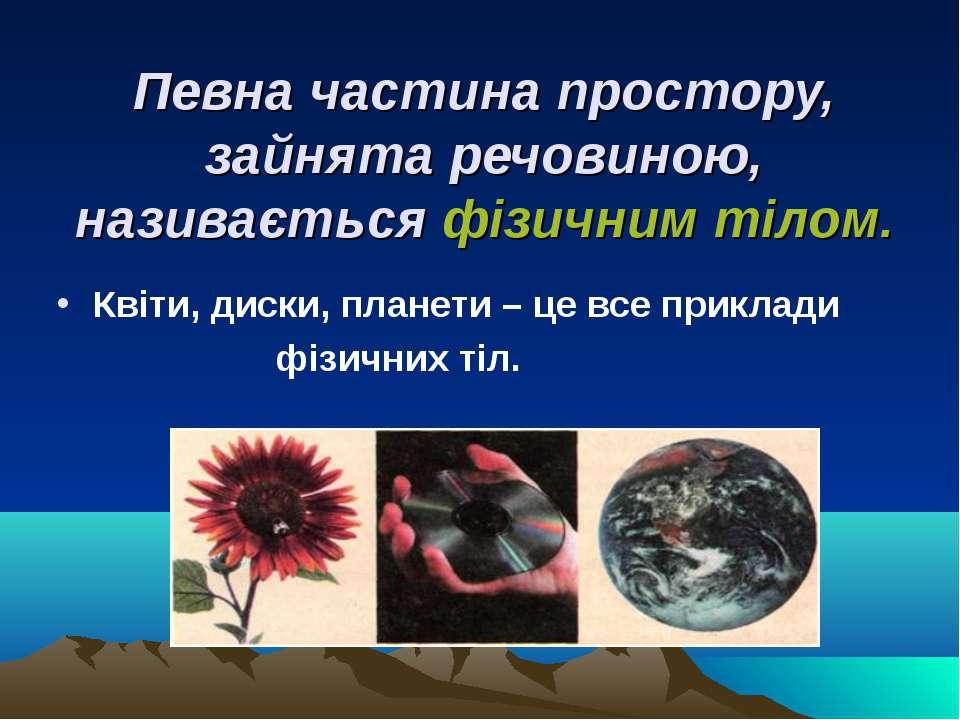 Певна частина простору, зайнята речовиною, називається фізичним тілом. Квіти,...