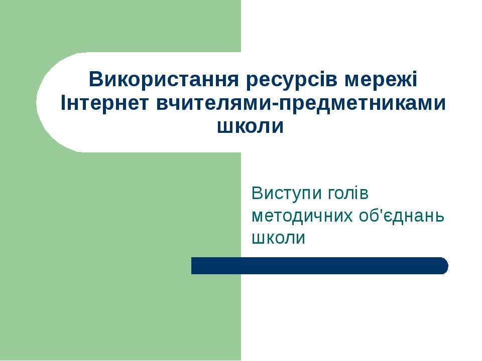 Використання ресурсів мережі Інтернет вчителями-предметниками школи Виступи г...
